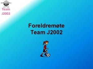 Team J 2002 Foreldremte Team J 2002 Team