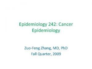 Epidemiology 242 Cancer Epidemiology ZuoFeng Zhang MD Ph