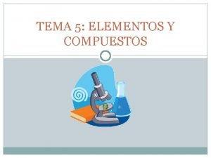 TEMA 5 ELEMENTOS Y COMPUESTOS 1 Elementos y