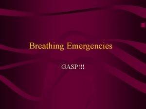 Breathing Emergencies GASP Breathing Emergencies Victim has difficultystops