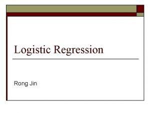 Logistic Regression Rong Jin Logistic Regression Model o