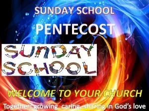 SUNDAY SCHOOL PENTECOST WELCOME TO YOUR CHURCH SUNDAY