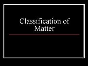 Classification of Matter Breakdown of Matter Matter can
