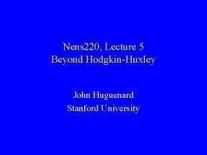Nens 220 Lecture 5 Beyond HodgkinHuxley John Huguenard