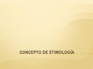 CONCEPTO DE ETIMOLOGA CONCEPTO DE ETIMOLOGA La palabra