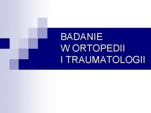 BADANIE W ORTOPEDII I TRAUMATOLOGII BADANIE KLINICZNE PODMIOTOWE