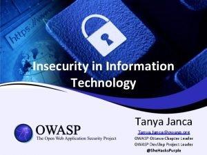 Insecurity in Information Technology Tanya Janca Tanya Jancaowasp