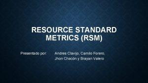 RESOURCE STANDARD METRICS RSM Presentado por Andres Clavijo