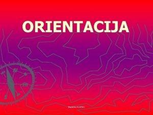 ORIENTACIJA Stanislav KUSTEC ORIENTACIJA 1 Orientacija pomeni znajti