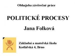 Obhajoba zvren prce POLITICK PROCESY Jana Folkov Zkladn