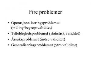 Fire problemer Operasjonaliseringsproblemet mlingbegrepsvaliditet Tilfeldighetsproblemet statistisk validitet rsaksproblemet