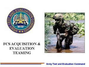FCS ACQUISITION EVALUATION TEAMING Army Test and Evaluation