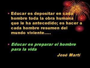 Educar es depositar en cada hombre toda la