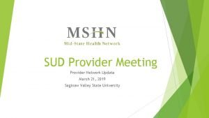 SUD Provider Meeting Provider Network Update March 21