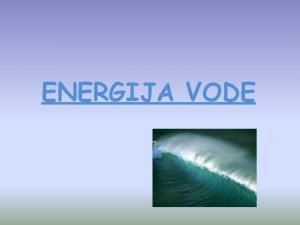 ENERGIJA VODE TO JE ENERGIJA VODE Energija vode