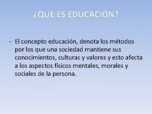 QUE ES EDUCACIN El concepto educacin denota los