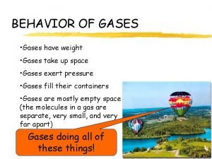 BEHAVIOR OF GASES Gases have weight Gases take