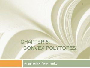 1 CHAPTER 5 CONVEX POLYTOPES Anastasiya Yeremenko Definitions
