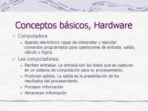 Conceptos bsicos Hardware Computadora Aparato electrnico capaz de
