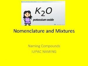 Nomenclature and Mixtures Naming Compounds IUPAC NAMING Nomenclature