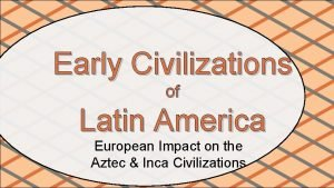 Early Civilizations of Latin America European Impact on