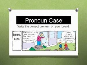 Pronoun Case Write the correct pronoun on your