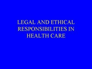 LEGAL AND ETHICAL RESPONSIBILITIES IN HEALTH CARE Legal