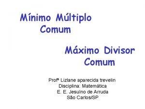Mnimo Mltiplo Comum Mximo Divisor Comum Prof Lizlane