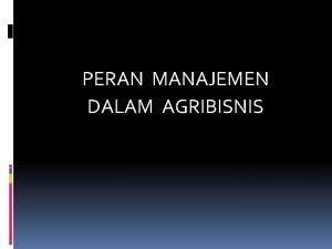 PERAN MANAJEMEN DALAM AGRIBISNIS Peran Manajemen dalam Agribisnis