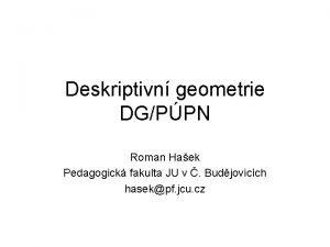 Deskriptivn geometrie DGPPN Roman Haek Pedagogick fakulta JU