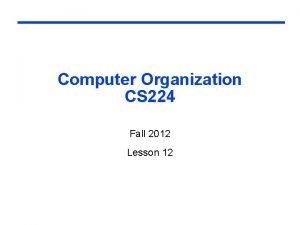 Computer Organization CS 224 Fall 2012 Lesson 12