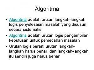 Algoritma Algoritma adalah urutan langkahlangkah logis penyelesaian masalah
