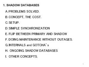 1 SHADOW DATABASES A PROBLEMS SOLVED B CONCEPT