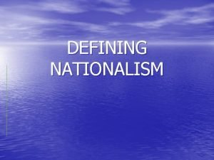 DEFINING NATIONALISM Nationalism is a term referring to