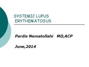 SYSTEMIC LUPUS ERYTHEMATOSUS Pardis Nematollahi June 2014 MD