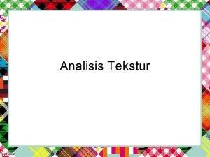 Analisis Tekstur Tekstur merupakan karakteristik intrinsik dari suatu