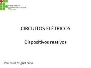 CIRCUITOS ELTRICOS Dispositivos reativos Professor Miguel Neto Dispositivos