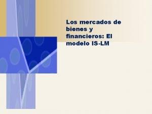 Los mercados de bienes y financieros El modelo
