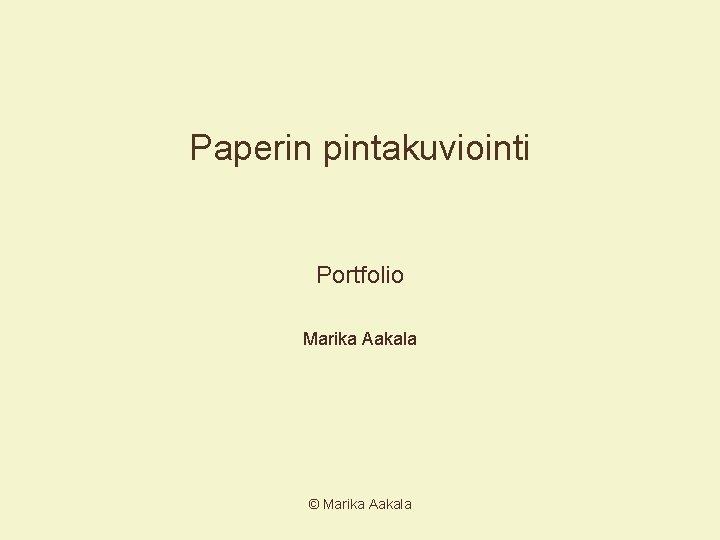 Paperin pintakuviointi Portfolio Marika Aakala Marika Aakala Sisllysluettelo