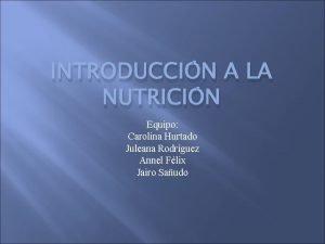 INTRODUCCIN A LA NUTRICIN Equipo Carolina Hurtado Juleana