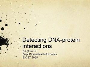 Detecting DNAprotein Interactions Xinghua Lu Dept Biomedical Informatics