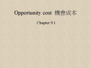 Opportunity cost Chapter 9 1 1 Cost is