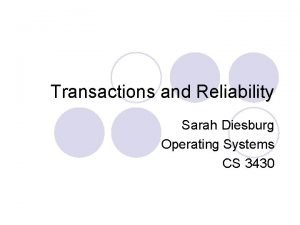 Transactions and Reliability Sarah Diesburg Operating Systems CS
