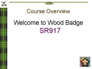Course Overview Welcome to Wood Badge SR 917