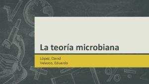 La teora microbiana Lpez David Velasco Eduardo TEORA