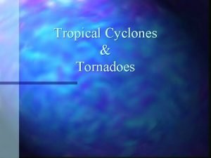 Tropical Cyclones Tornadoes Formation of Tropical Cyclones n