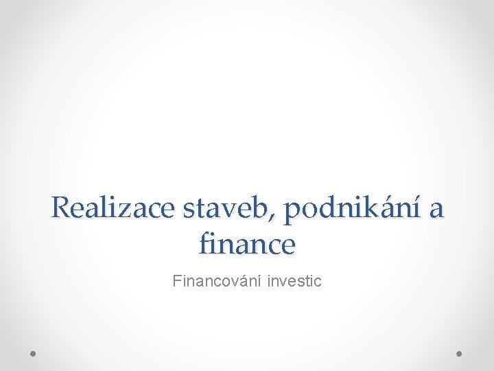 Realizace staveb podnikn a finance Financovn investic Npl