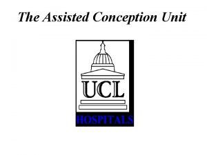 The Assisted Conception Unit The Assisted Conception Unit