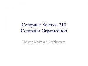 Computer Science 210 Computer Organization The von Neumann