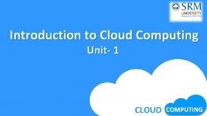 Introduction to Cloud Computing Unit 1 CLOUD COMPUTING